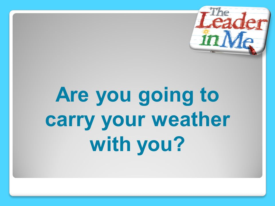 Are you going to carry your weather with you