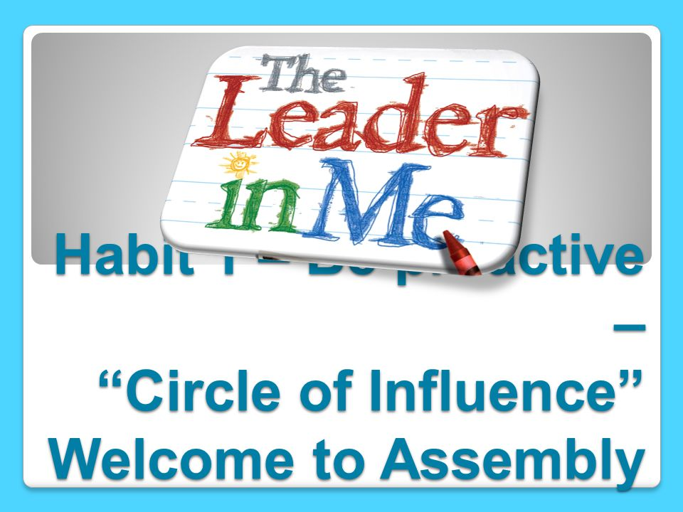 Habit 1 – Be proactive – Circle of Influence Welcome to Assembly