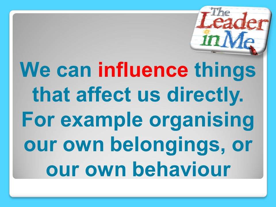 We can influence things that affect us directly