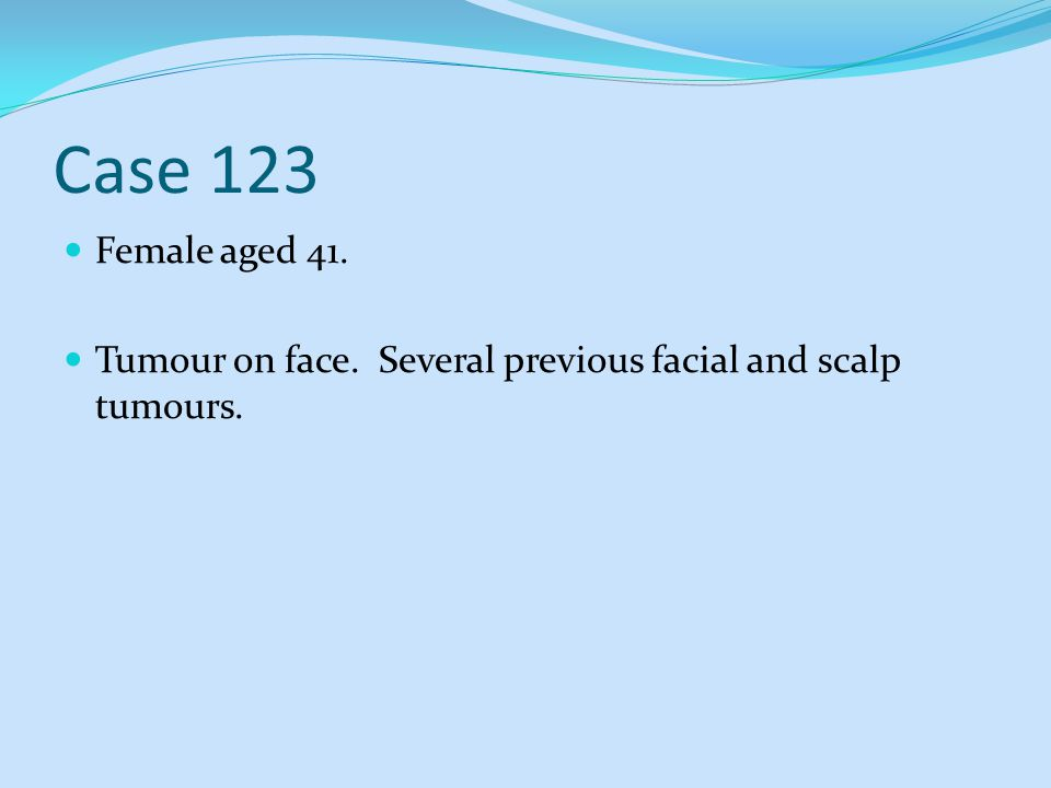Case 123 Female aged 41. Tumour on face. Several previous facial and scalp tumours.