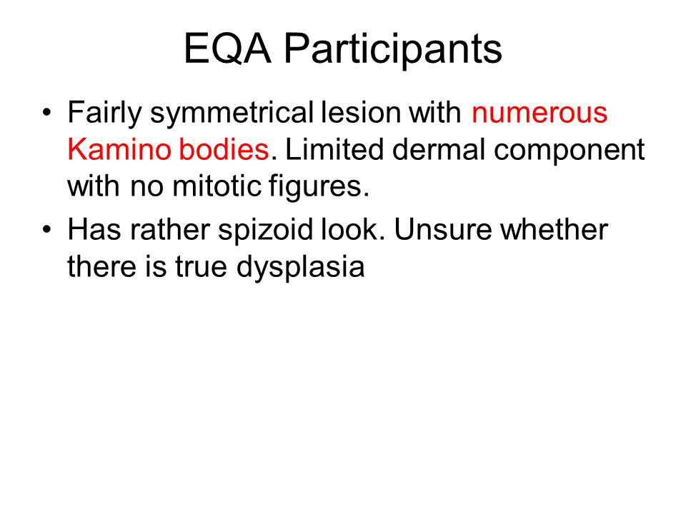 EQA Participants Fairly symmetrical lesion with numerous Kamino bodies. Limited dermal component with no mitotic figures.