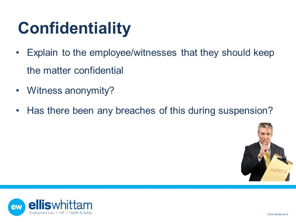 Confidentiality Explain to the employee/witnesses that they should keep the matter confidential. Witness anonymity