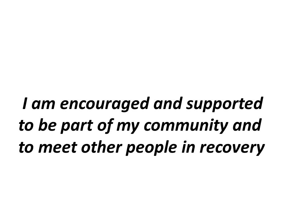 I am encouraged and supported to be part of my community and to meet other people in recovery