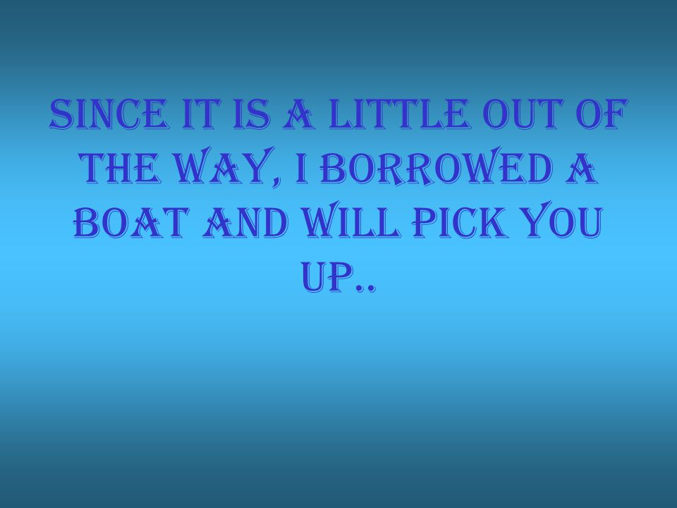 Since it is a little out of the way, I borrowed a boat and will pick you up..