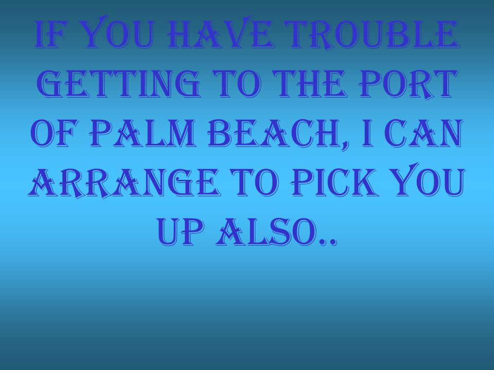 If you have trouble getting to the port of palm beach, I can arrange to pick you up also..