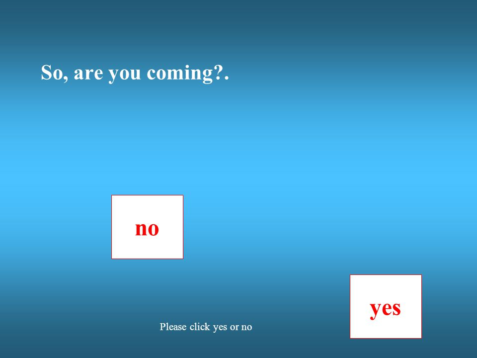 So, are you coming . no yes Please click yes or no