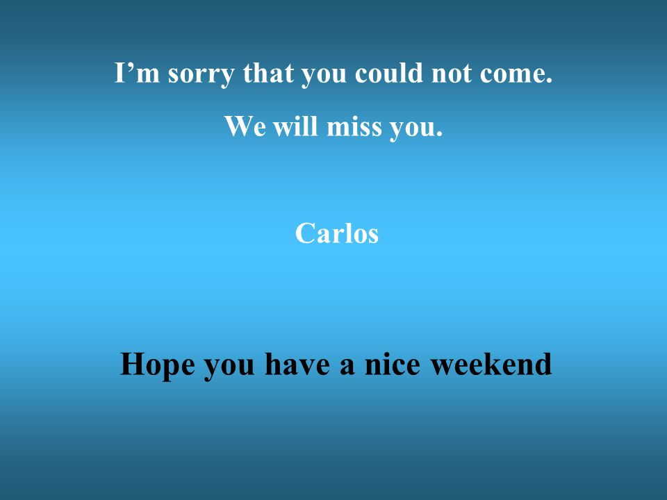 I'm sorry that you could not come. Hope you have a nice weekend
