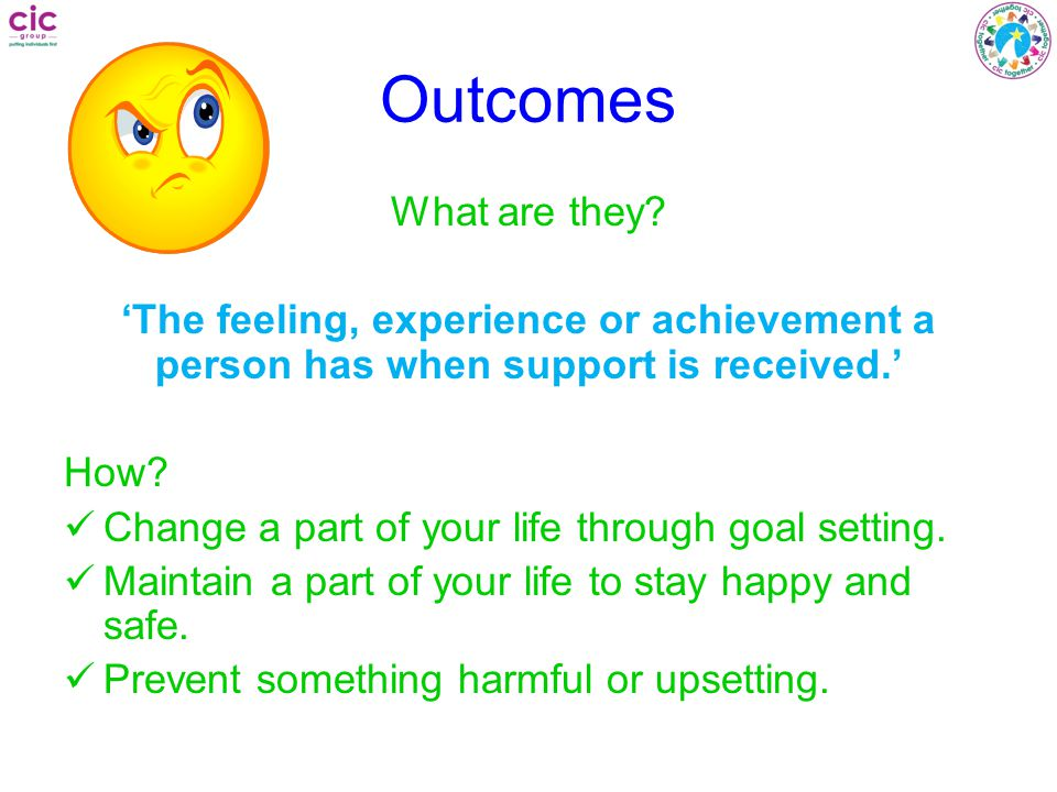 Outcomes What are they 'The feeling, experience or achievement a person has when support is received.'