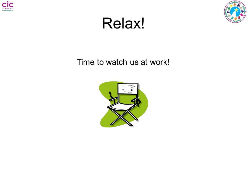 Relax! Time to watch us at work!