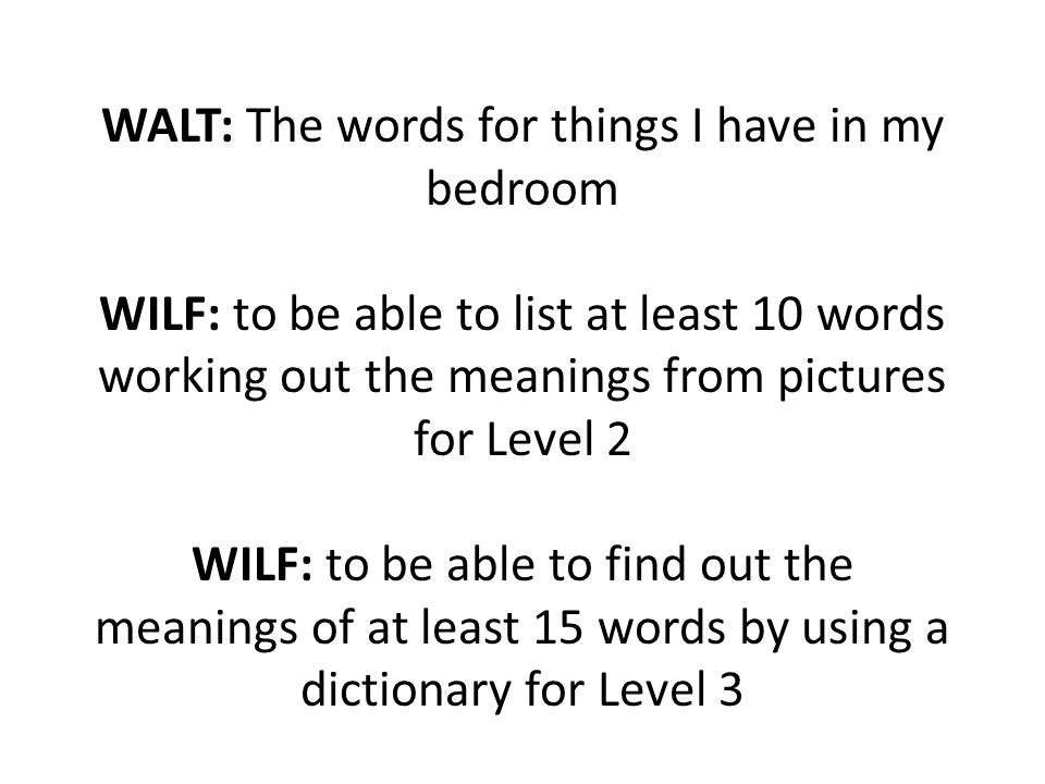 WALT: The words for things I have in my bedroom WILF: to be able to list at least 10 words working out the meanings from pictures for Level 2 WILF: to be able to find out the meanings of at least 15 words by using a dictionary for Level 3