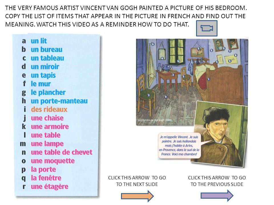 THE VERY FAMOUS ARTIST VINCENT VAN GOGH PAINTED A PICTURE OF HIS BEDROOM. COPY THE LIST OF ITEMS THAT APPEAR IN THE PICTURE IN FRENCH AND FIND OUT THE MEANING. WATCH THIS VIDEO AS A REMINDER HOW TO DO THAT.
