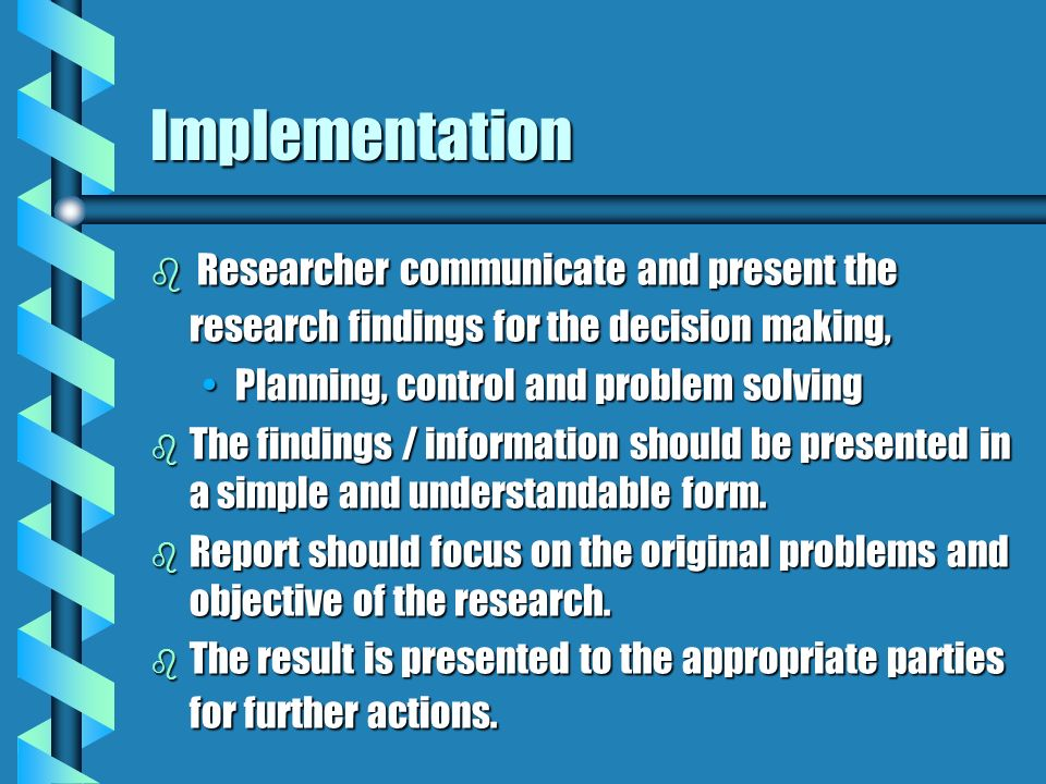 ImplementationResearcher communicate and present the research findings for the decision making, Planning, control and problem solving.