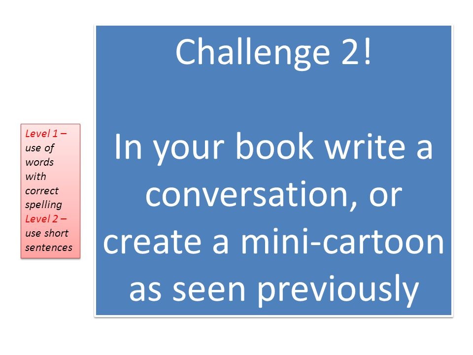 Challenge 2! In your book write a conversation, or create a mini-cartoon as seen previously. Level 1 – use of words with correct spelling.