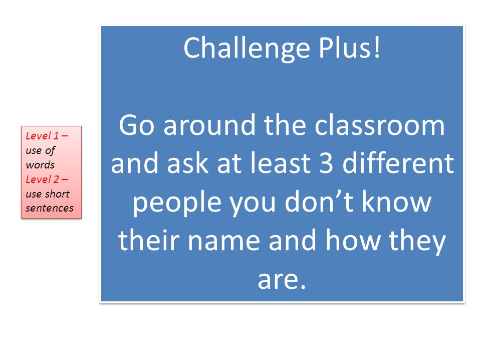 Challenge Plus! Go around the classroom and ask at least 3 different people you don't know their name and how they are.
