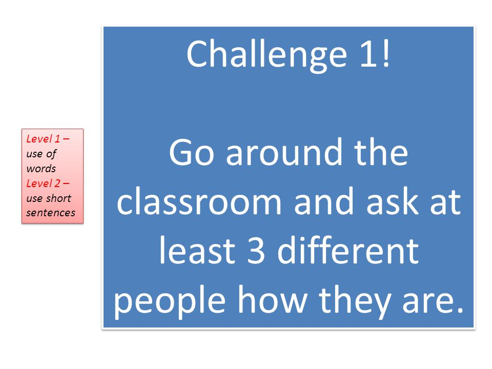 Challenge 1. Go around the classroom and ask at least 3 different people how they are.