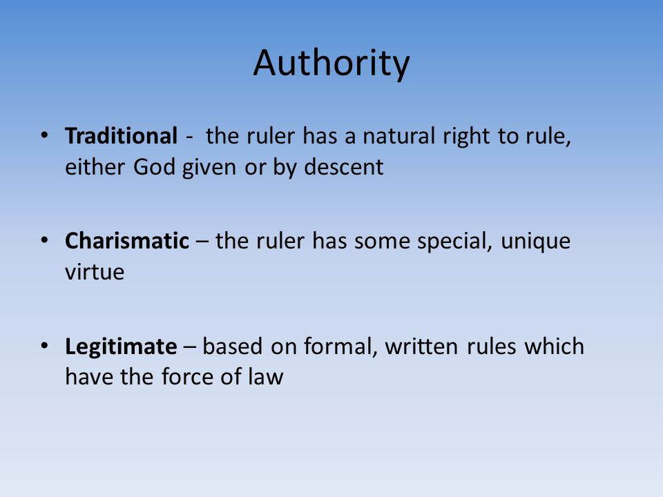 Authority Traditional - the ruler has a natural right to rule, either God given or by descent.