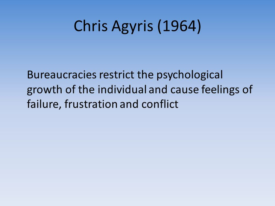 Chris Agyris (1964) Bureaucracies restrict the psychological growth of the individual and cause feelings of failure, frustration and conflict.