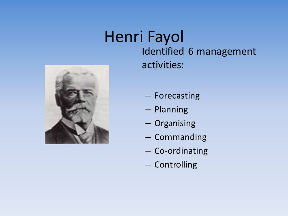 Henri Fayol Identified 6 management activities: Forecasting Planning