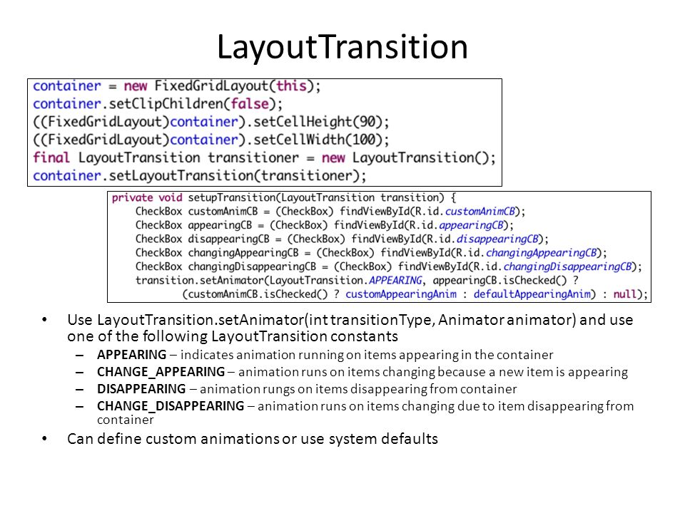 LayoutTransition Use LayoutTransition.setAnimator(int transitionType, Animator animator) and use one of the following LayoutTransition constants.