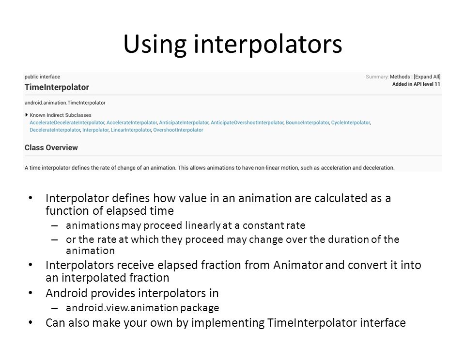 Using interpolators Interpolator defines how value in an animation are calculated as a function of elapsed time.