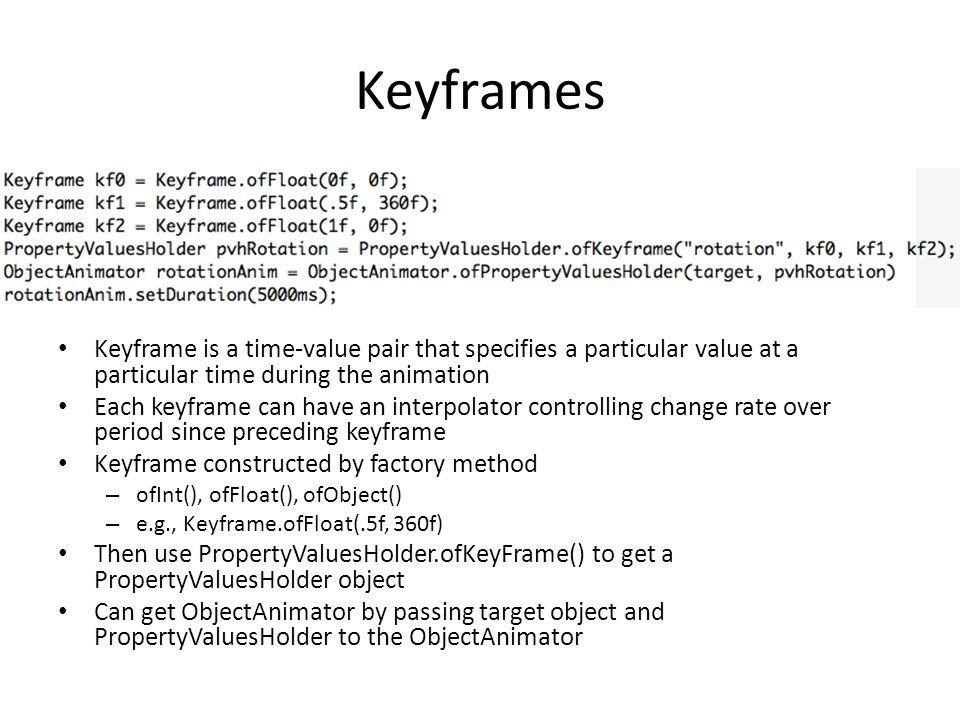 Keyframes Keyframe is a time-value pair that specifies a particular value at a particular time during the animation.