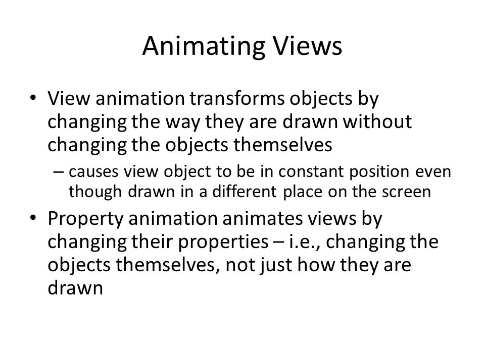 Animating Views View animation transforms objects by changing the way they are drawn without changing the objects themselves.