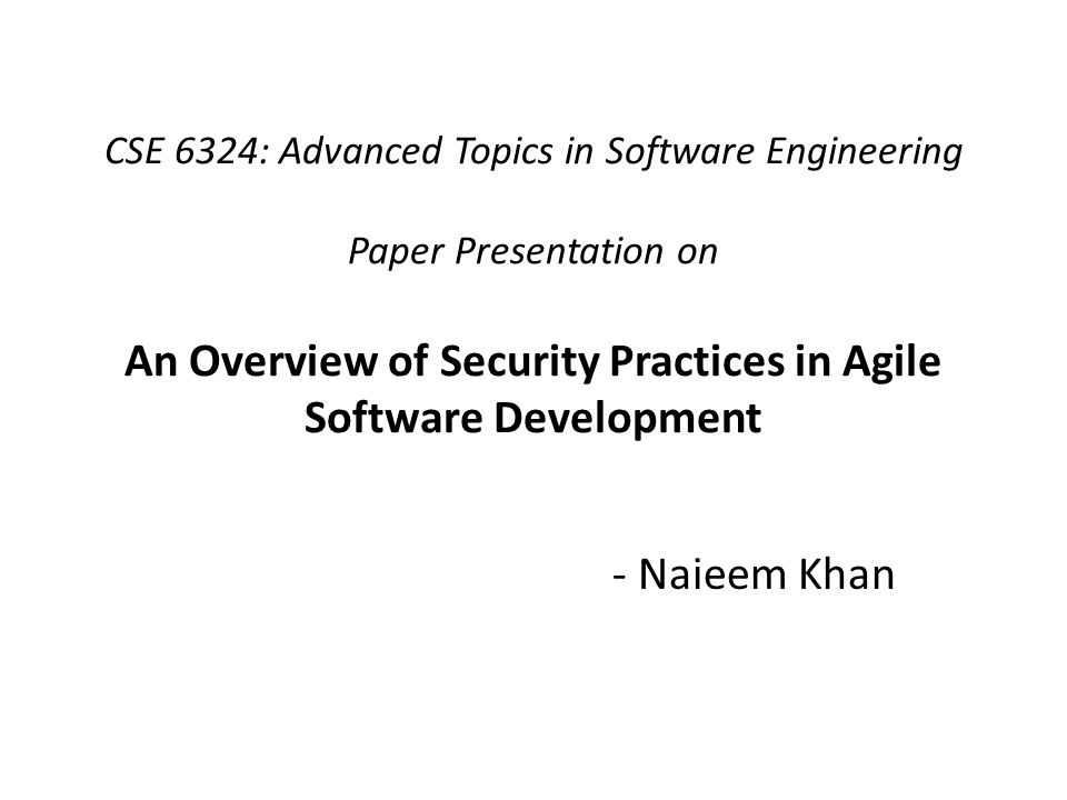 cse advanced topics in software engineering paper  cse 6324 advanced topics in software engineering paper presentation on an overview of security practices