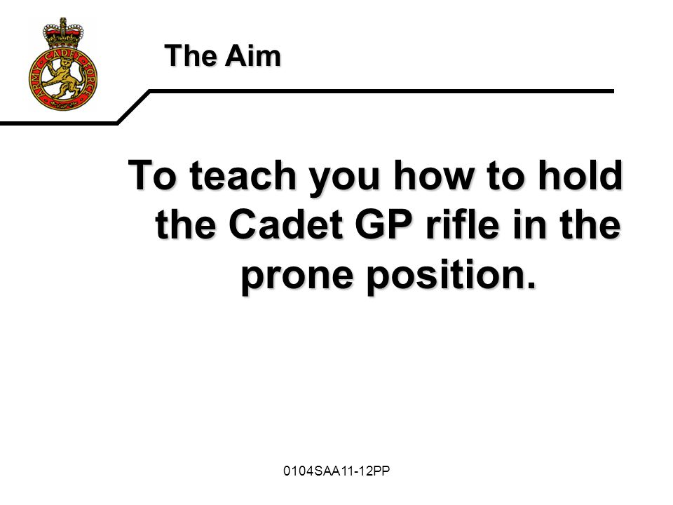 To teach you how to hold the Cadet GP rifle in the prone position.