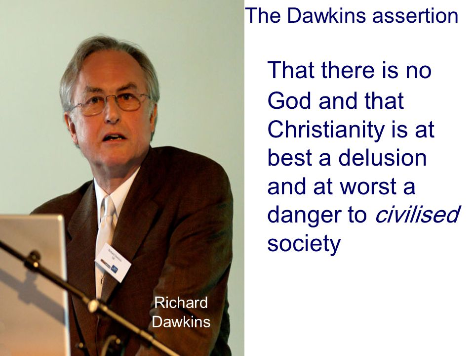 The Dawkins assertion That there is no God and that Christianity is at best a delusion and at worst a danger to civilised society.