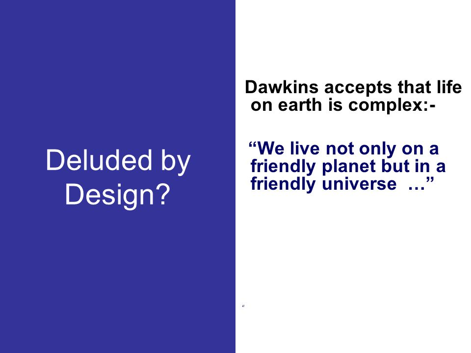 Deluded by Design Dawkins accepts that life on earth is complex:- We live not only on a friendly planet but in a friendly universe …