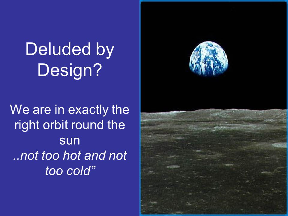 Deluded by Design. We are in exactly the right orbit round the sun