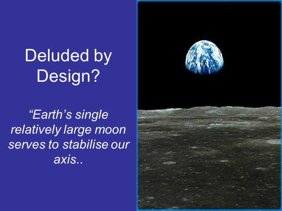 Deluded by Design Earth's single relatively large moon serves to stabilise our axis..