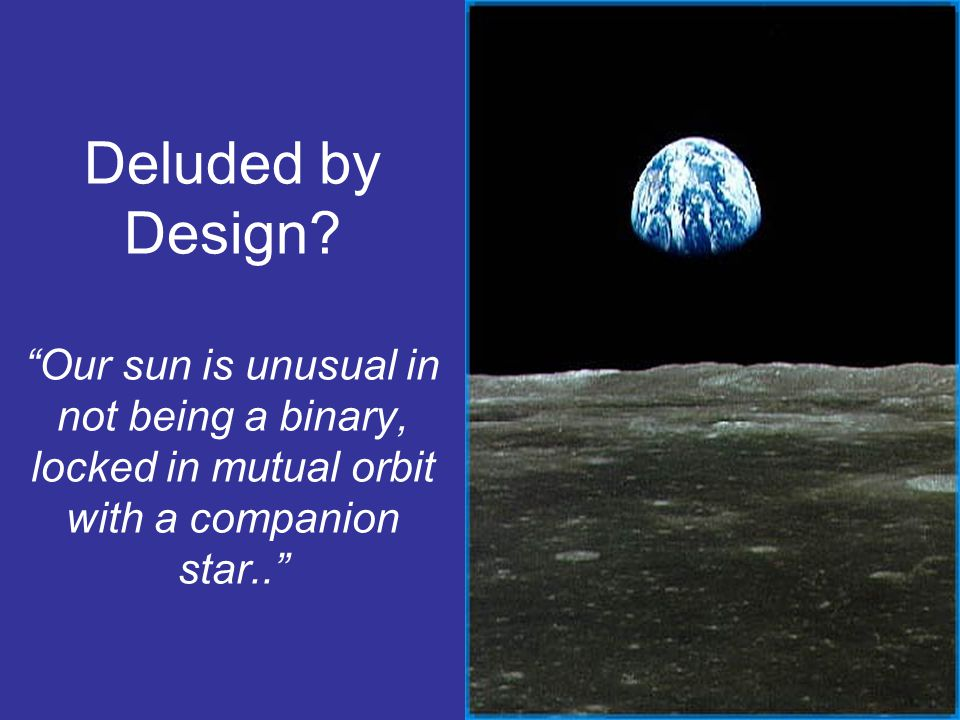 Deluded by Design Our sun is unusual in not being a binary, locked in mutual orbit with a companion star..