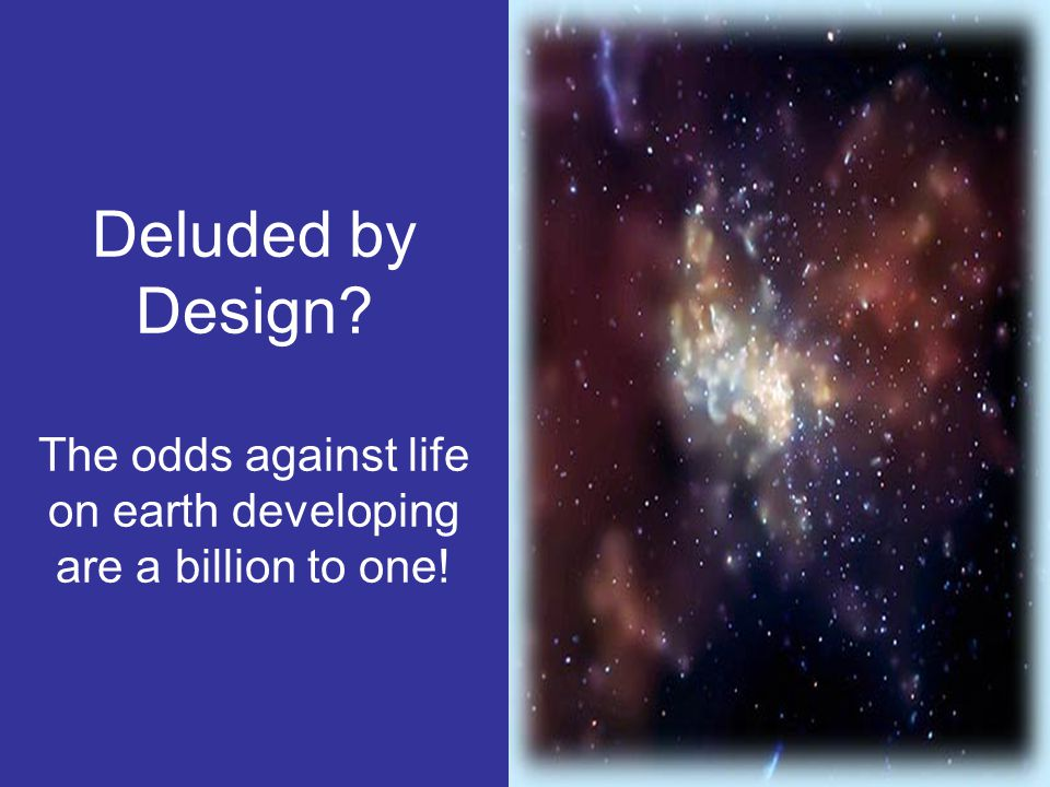 Deluded by Design The odds against life on earth developing are a billion to one!