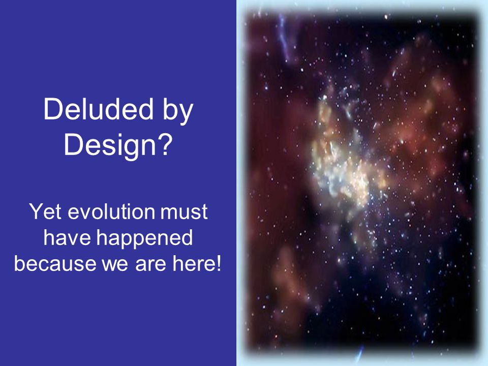 Deluded by Design Yet evolution must have happened because we are here!