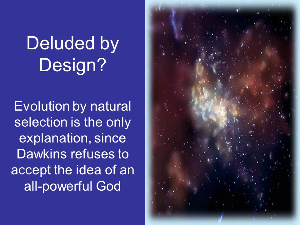 Deluded by Design Evolution by natural selection is the only explanation, since Dawkins refuses to accept the idea of an all-powerful God