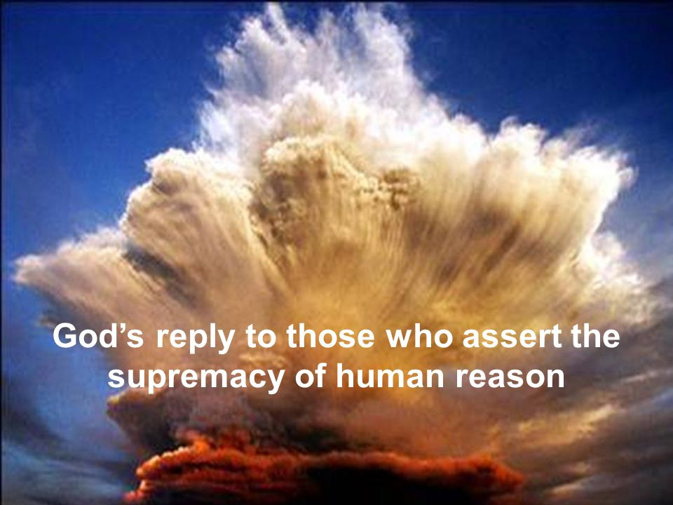 God's reply to those who assert the supremacy of human reason