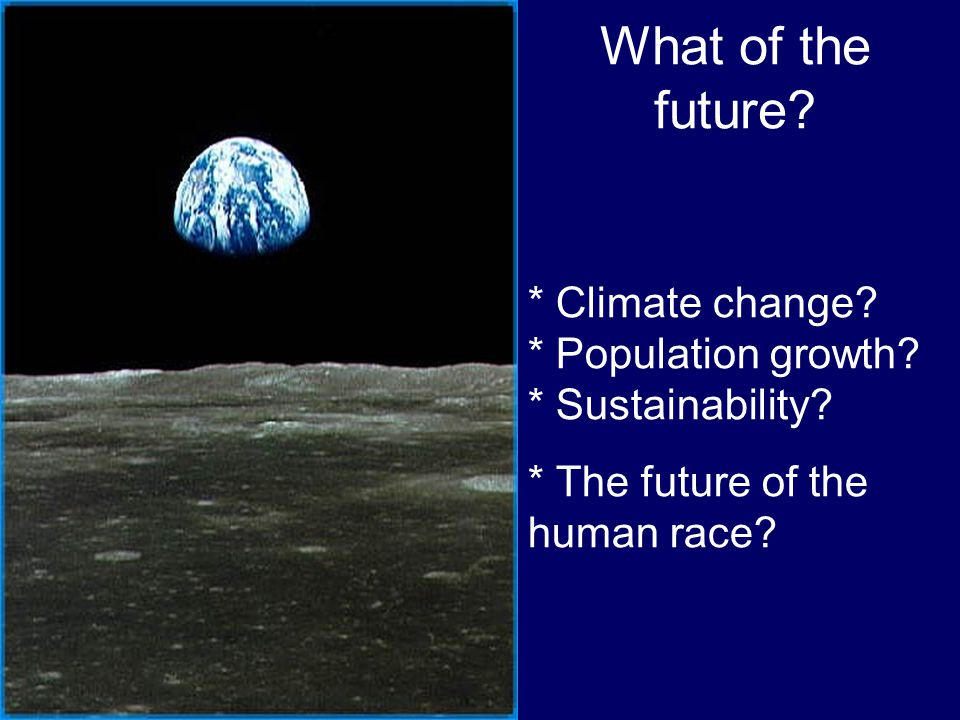 What of the future. * Climate change. * Population growth.