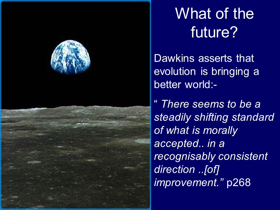 What of the future Dawkins asserts that evolution is bringing a better world:-