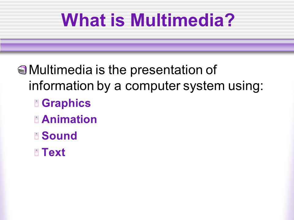 What is Multimedia Multimedia is the presentation of information by a computer system using: Graphics.