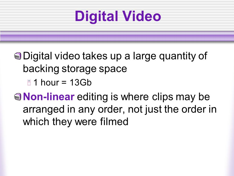 Digital Video Digital video takes up a large quantity of backing storage space. 1 hour = 13Gb.