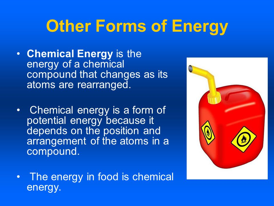Other Forms of Energy Chemical Energy is the energy of a chemical compound that changes as its atoms are rearranged.