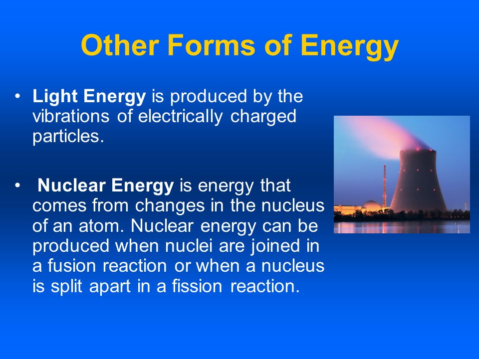 Other Forms of Energy Light Energy is produced by the vibrations of electrically charged particles.