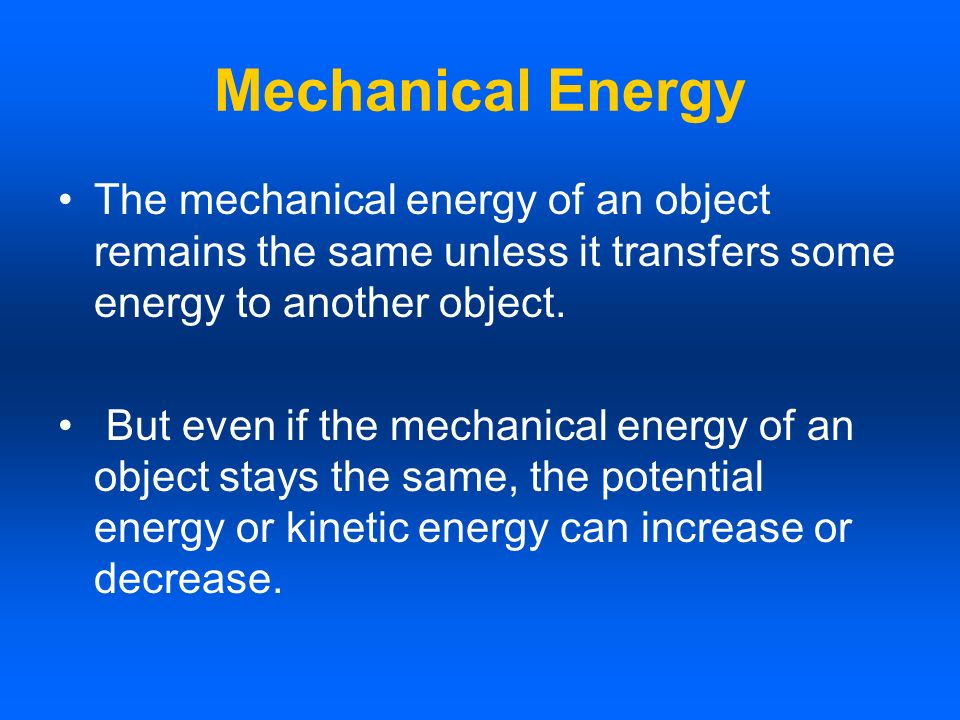 Mechanical Energy The mechanical energy of an object remains the same unless it transfers some energy to another object.