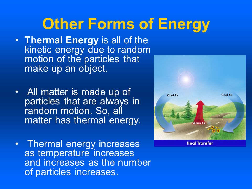 Other Forms of Energy Thermal Energy is all of the kinetic energy due to random motion of the particles that make up an object.