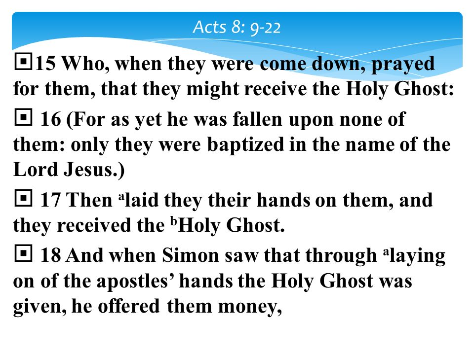 Acts 8: 9-22 15 Who, when they were come down, prayed for them, that they might receive the Holy Ghost: