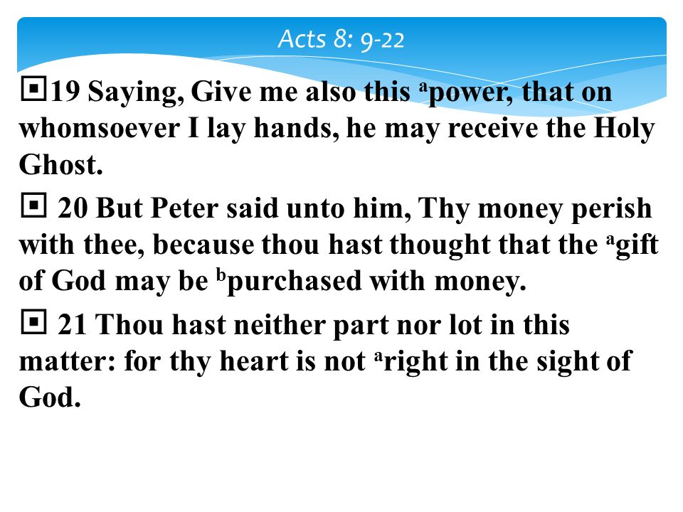 Acts 8: 9-22 19 Saying, Give me also this apower, that on whomsoever I lay hands, he may receive the Holy Ghost.