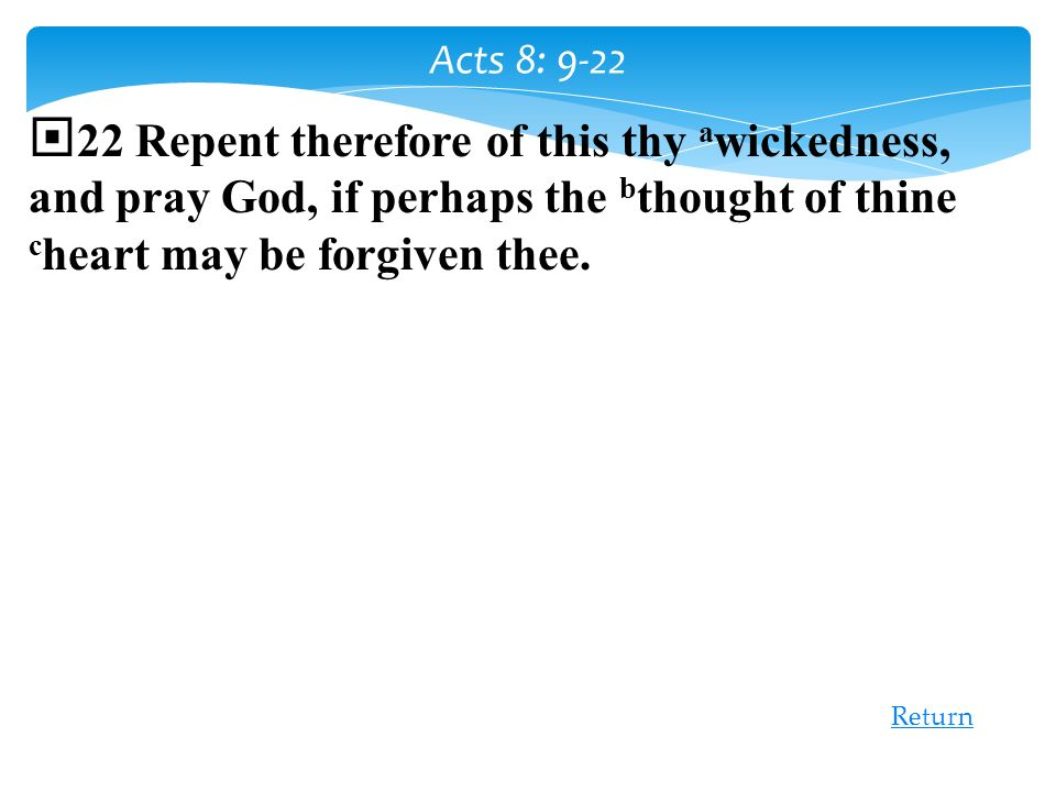 Acts 8: 9-22 22 Repent therefore of this thy awickedness, and pray God, if perhaps the bthought of thine cheart may be forgiven thee.