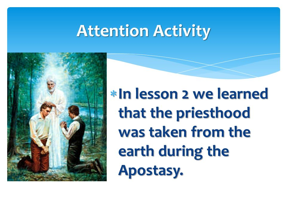 Attention Activity In lesson 2 we learned that the priesthood was taken from the earth during the Apostasy.