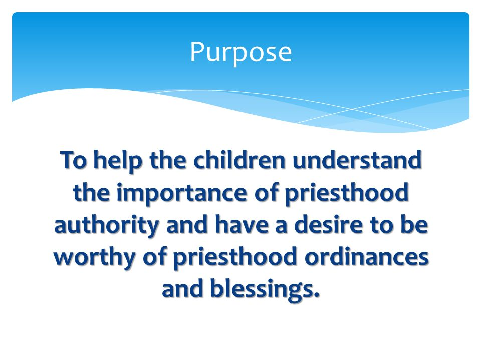 Purpose To help the children understand the importance of priesthood authority and have a desire to be worthy of priesthood ordinances and blessings.